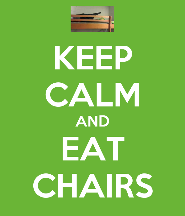 KEEP CALM AND EAT CHAIRS