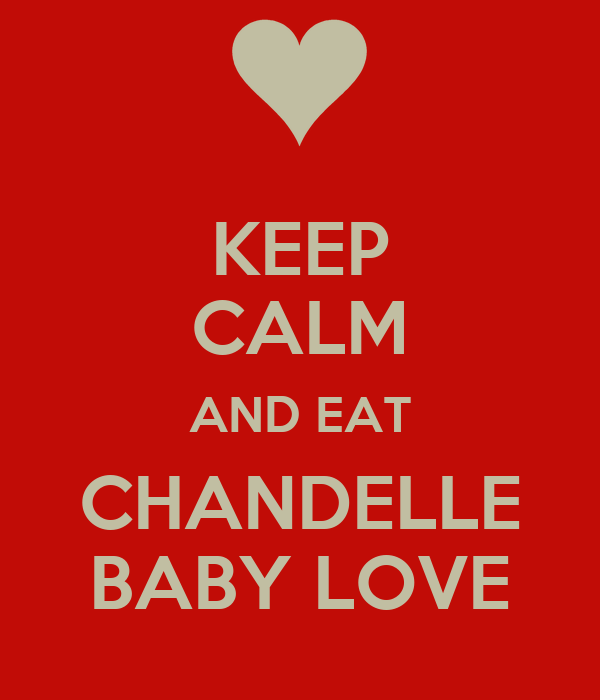 KEEP CALM AND EAT CHANDELLE BABY LOVE