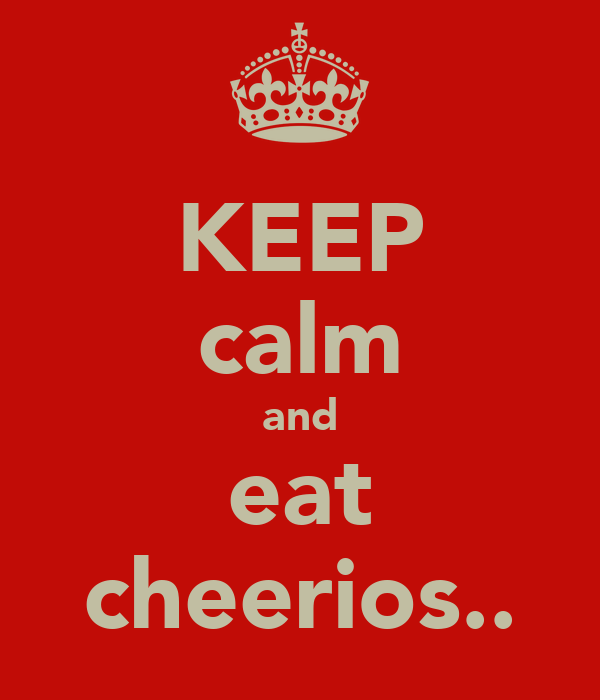 KEEP calm and eat cheerios..