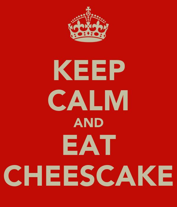 KEEP CALM AND EAT CHEESCAKE