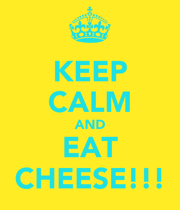 KEEP CALM AND EAT CHEESE!!!
