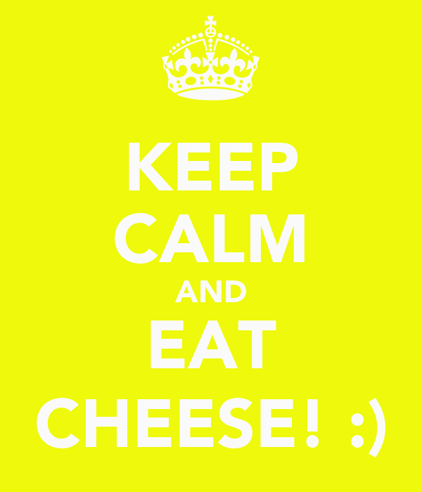 KEEP CALM AND EAT CHEESE! :)
