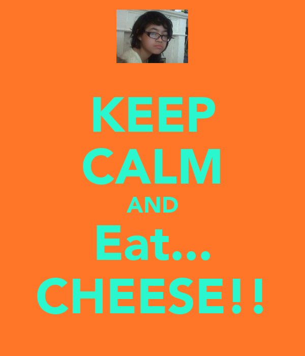 KEEP CALM AND Eat... CHEESE!!