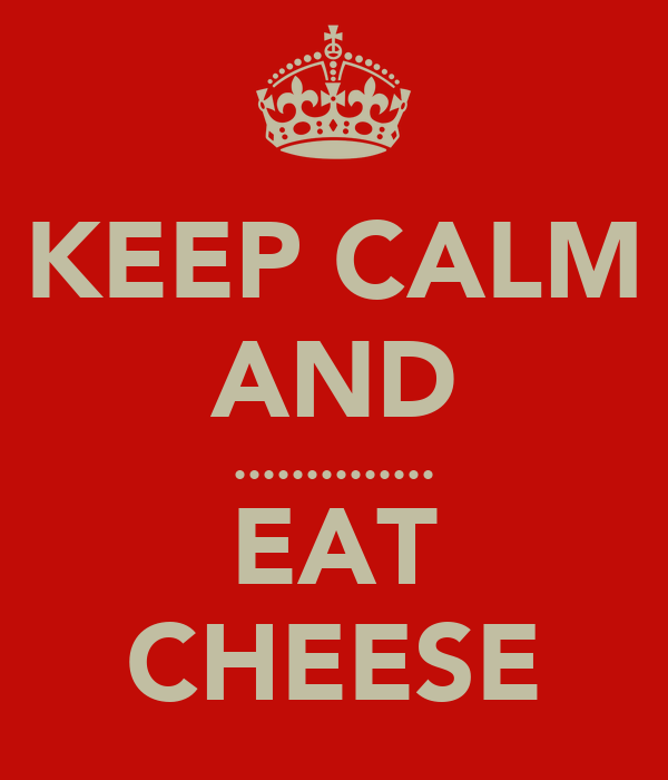 KEEP CALM AND .............. EAT CHEESE