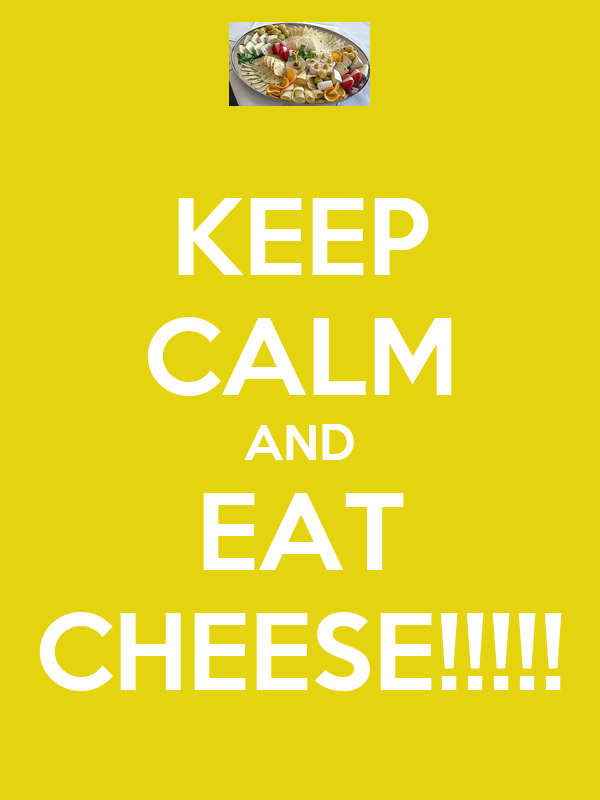 KEEP CALM AND EAT CHEESE!!!!!