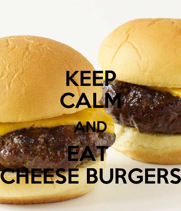 KEEP CALM AND EAT  CHEESE BURGERS