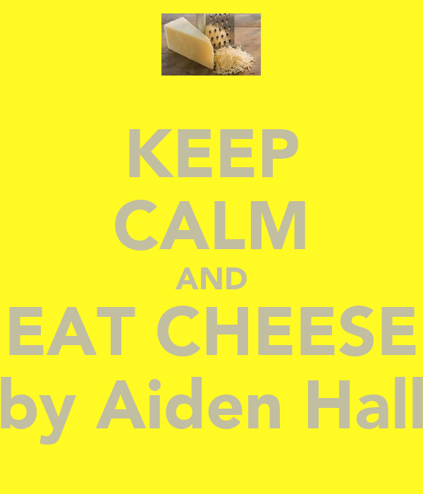 KEEP CALM AND EAT CHEESE by Aiden Hall