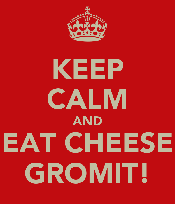 KEEP CALM AND EAT CHEESE GROMIT!