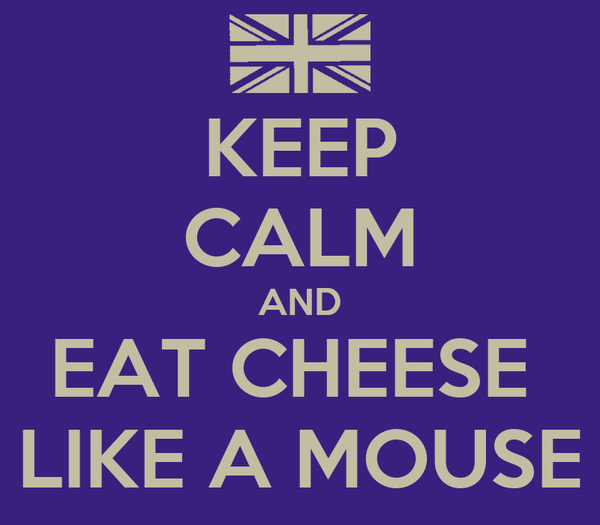 KEEP CALM AND EAT CHEESE  LIKE A MOUSE