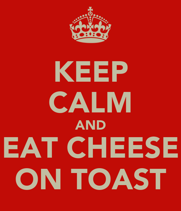 KEEP CALM AND EAT CHEESE ON TOAST