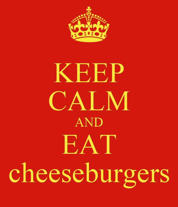 KEEP CALM AND EAT cheeseburgers