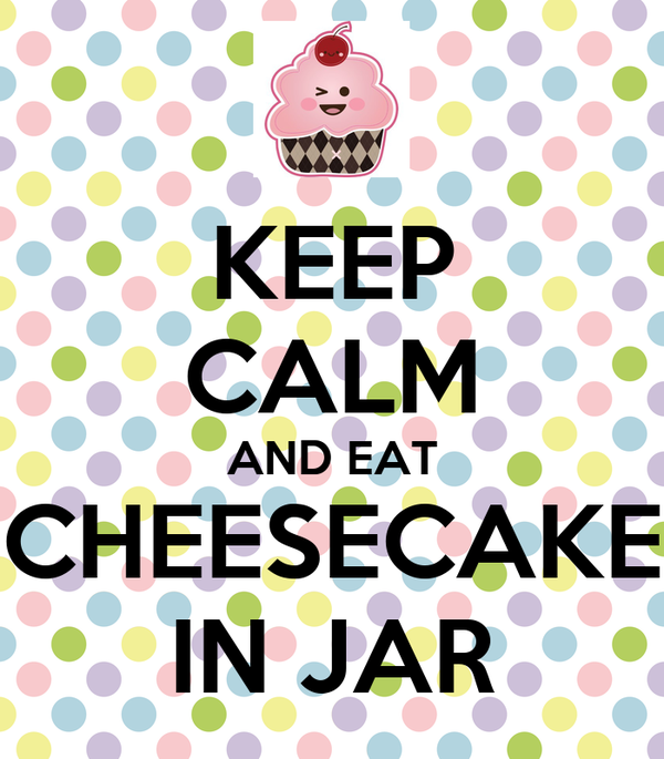 KEEP CALM AND EAT CHEESECAKE IN JAR
