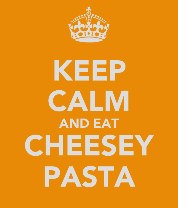KEEP CALM AND EAT CHEESEY PASTA