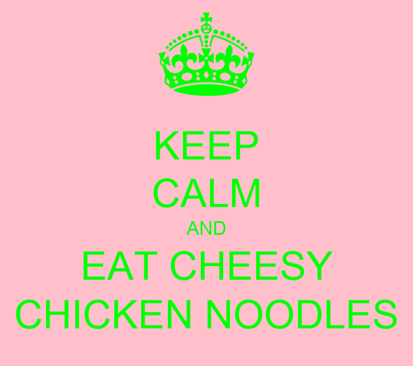 KEEP CALM AND EAT CHEESY CHICKEN NOODLES
