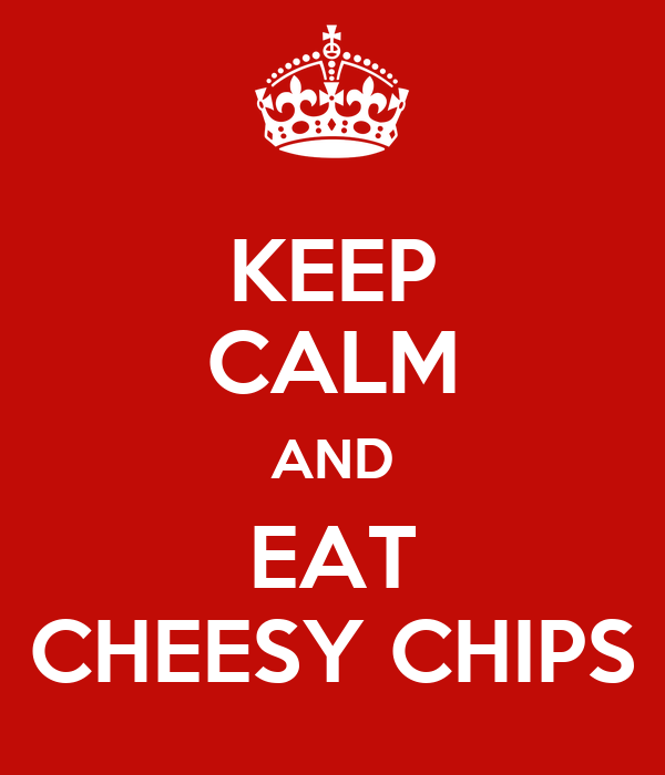 KEEP CALM AND EAT CHEESY CHIPS