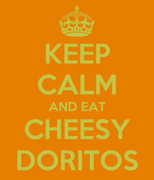 KEEP CALM AND EAT CHEESY DORITOS