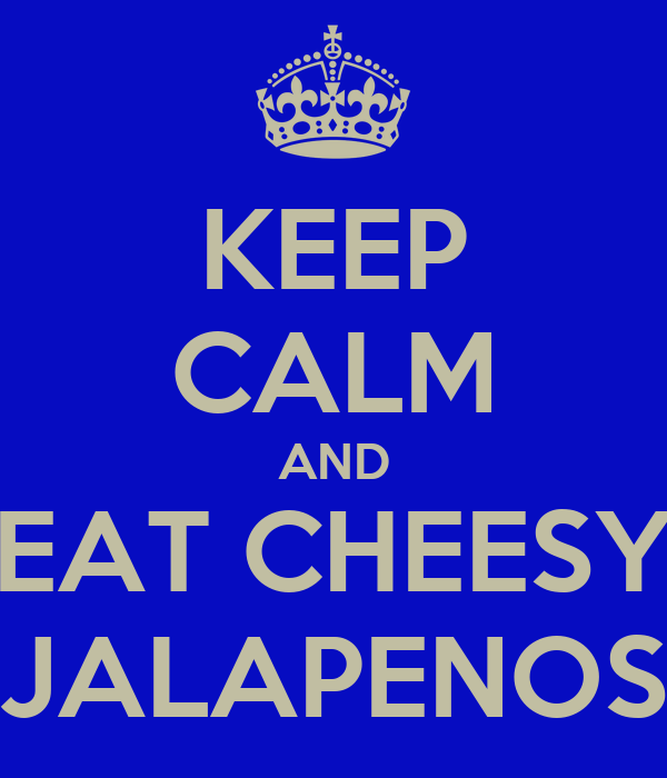 KEEP CALM AND EAT CHEESY JALAPENOS