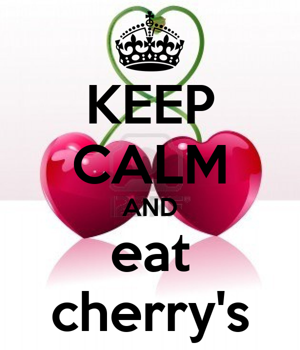 KEEP CALM AND eat cherry's