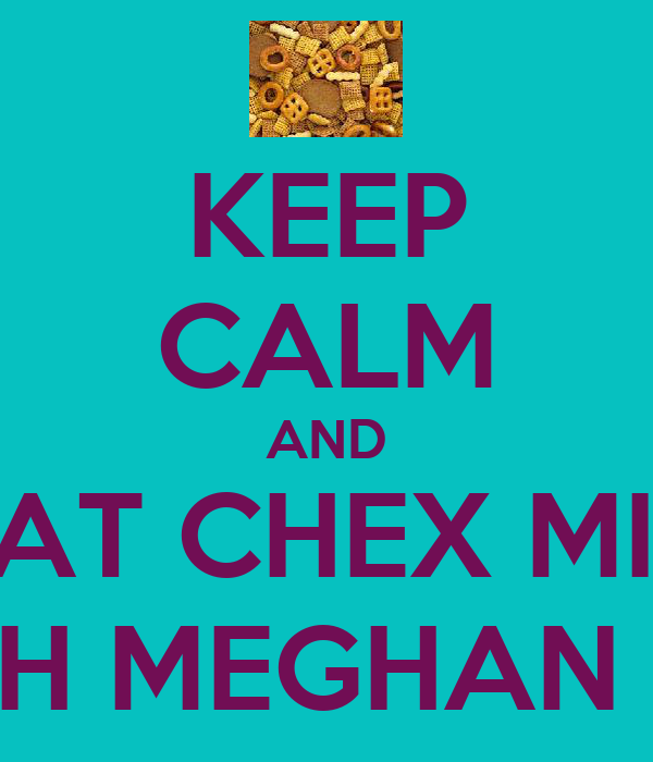 KEEP CALM AND EAT CHEX MIX WITH MEGHAN <33
