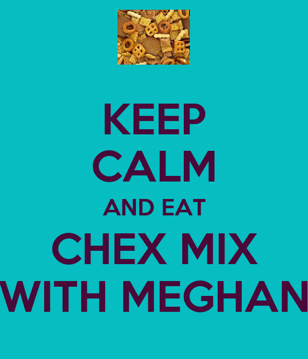 KEEP CALM AND EAT CHEX MIX WITH MEGHAN