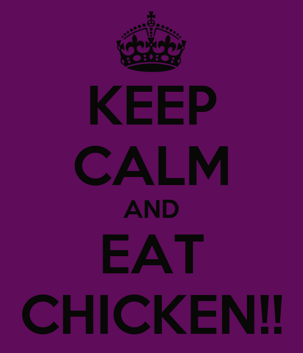 KEEP CALM AND EAT CHICKEN!!
