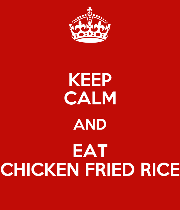KEEP CALM AND EAT CHICKEN FRIED RICE