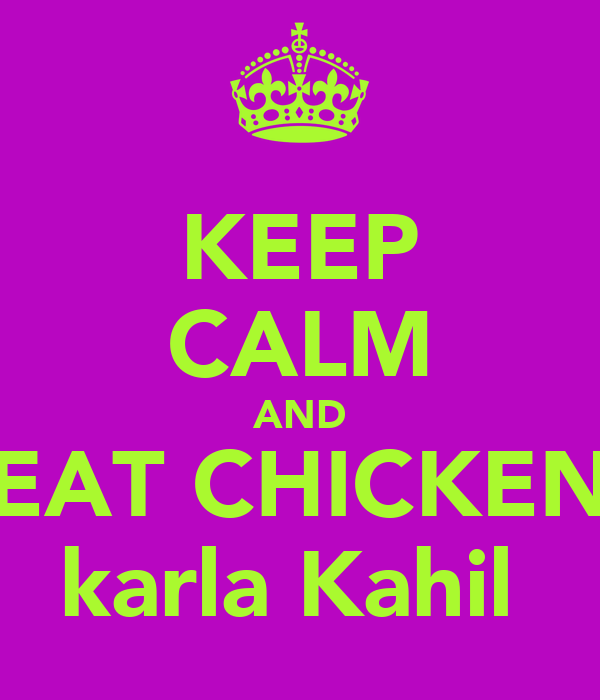 KEEP CALM AND EAT CHICKEN karla Kahil