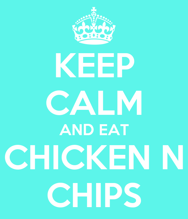 KEEP CALM AND EAT CHICKEN N CHIPS