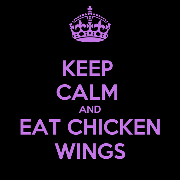 KEEP  CALM  AND EAT CHICKEN WINGS