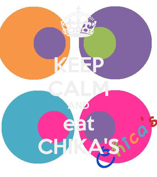KEEP CALM AND eat CHIKA'S