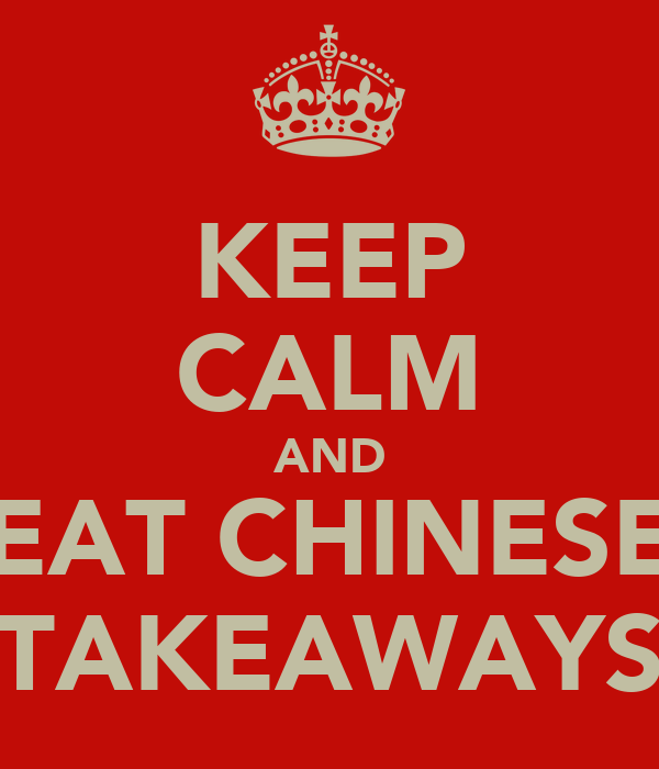 KEEP CALM AND EAT CHINESE TAKEAWAYS