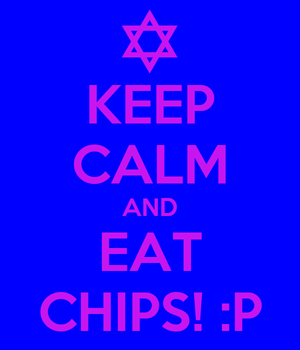KEEP CALM AND EAT CHIPS! :P