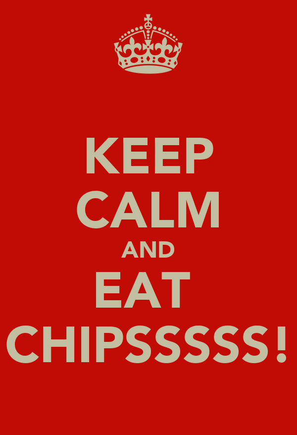 KEEP CALM AND EAT  CHIPSSSSS!