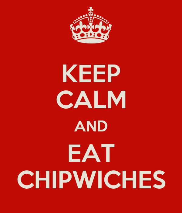 KEEP CALM AND EAT CHIPWICHES