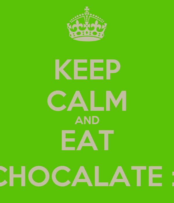 KEEP CALM AND EAT CHOCALATE :)