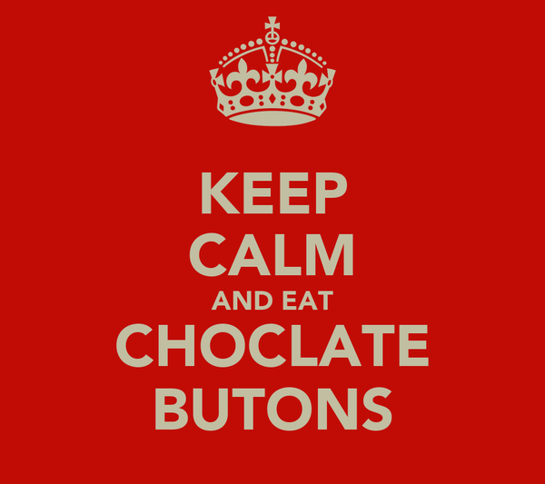 KEEP CALM AND EAT CHOCLATE BUTONS
