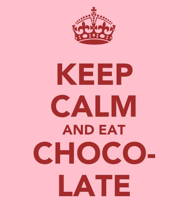 KEEP CALM AND EAT CHOCO- LATE