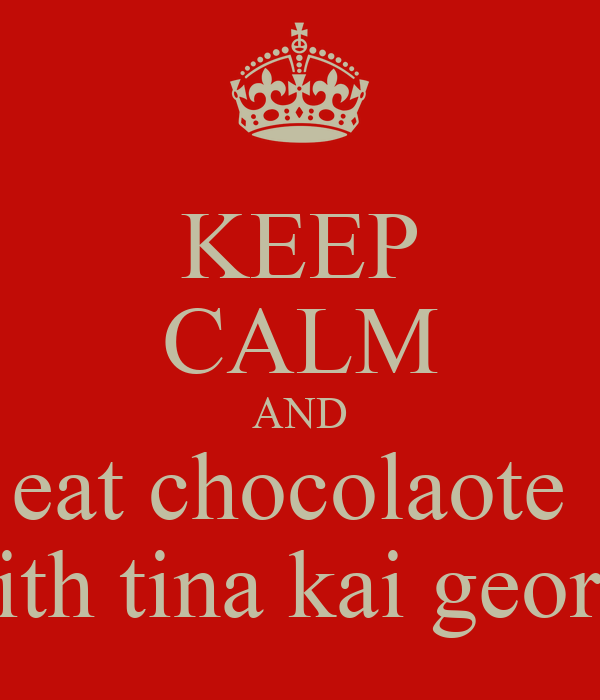 KEEP CALM AND eat chocolaote  with tina kai georgi