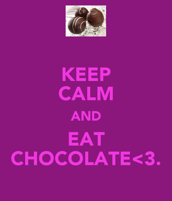 KEEP CALM AND EAT CHOCOLATE<3.