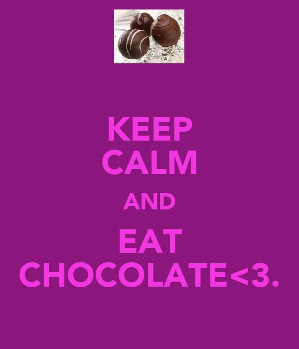 KEEP CALM AND EAT CHOCOLATE<3.