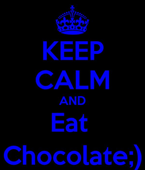 KEEP CALM AND Eat  Chocolate;)