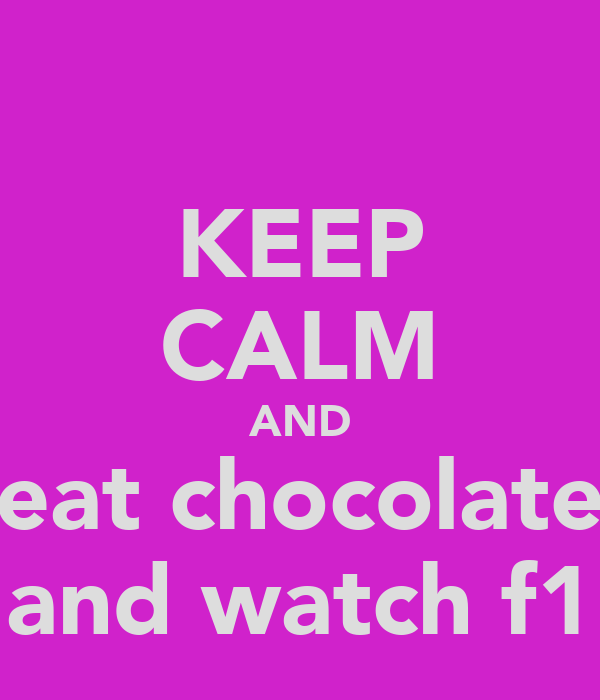 KEEP CALM AND eat chocolate and watch f1