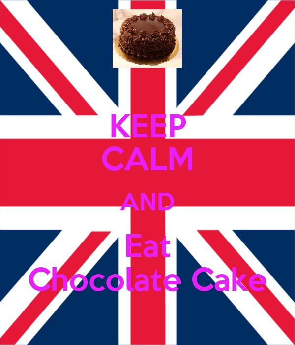 KEEP CALM AND Eat Chocolate Cake
