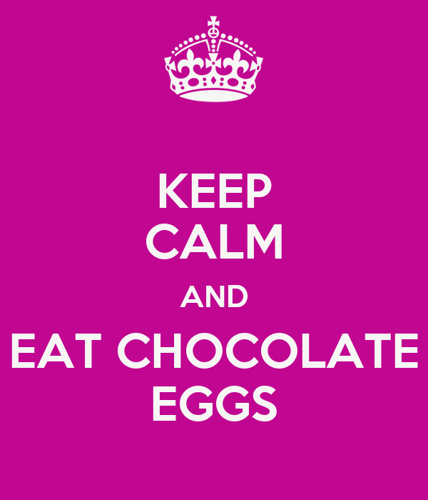 KEEP CALM AND EAT CHOCOLATE EGGS