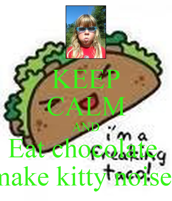 KEEP CALM AND Eat chocolate  make kitty noises