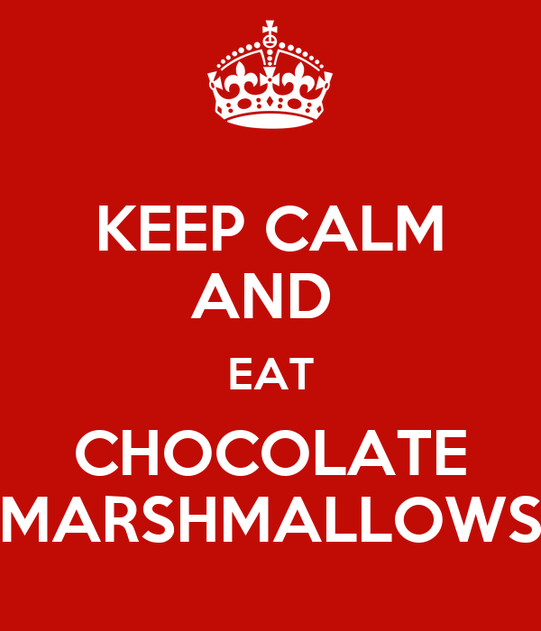 KEEP CALM AND  EAT CHOCOLATE MARSHMALLOWS