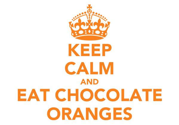 KEEP CALM AND EAT CHOCOLATE ORANGES