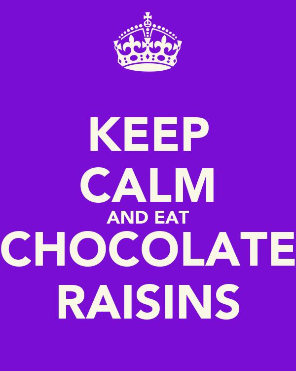 KEEP CALM AND EAT CHOCOLATE RAISINS