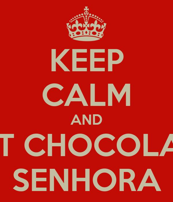 KEEP CALM AND EAT CHOCOLATE SENHORA
