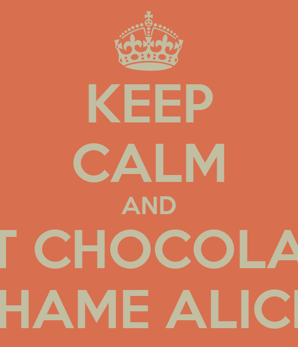 KEEP CALM AND EAT CHOCOLATE  SHAME ALICE!